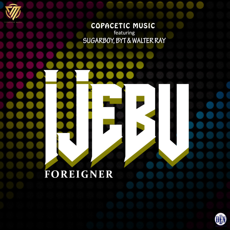 Copacetic Music Ijebu Foreigner Ft. Sugarboy, BYT, Walter Ray mp3 download