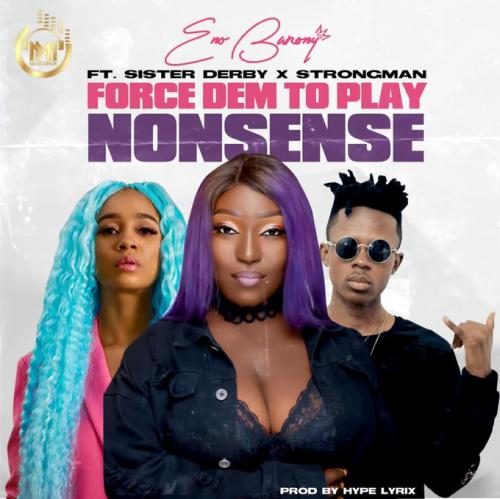 Eno Barony Force Dem To Play Nonsense Ft. Strongman, Sister Derby mp3 download